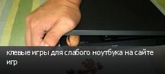 клевые игры для слабого ноутбука на сайте игр