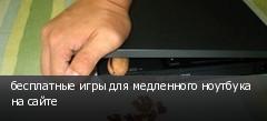 бесплатные игры для медленного ноутбука на сайте