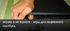 играть в интернете - игры для медленного ноутбука