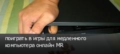 поиграть в игры для медленного компьютера онлайн MR