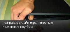поиграть в онлайн игры - игры для медленного ноутбука