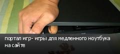 портал игр- игры для медленного ноутбука на сайте
