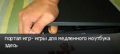 портал игр- игры для медленного ноутбука здесь