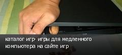 каталог игр- игры для медленного компьютера на сайте игр