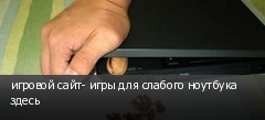 игровой сайт- игры для слабого ноутбука здесь