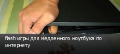 flash игры для медленного ноутбука по интернету