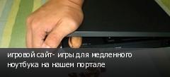 игровой сайт- игры для медленного ноутбука на нашем портале