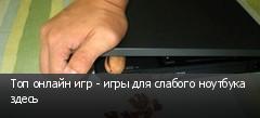Топ онлайн игр - игры для слабого ноутбука здесь