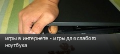 игры в интернете - игры для слабого ноутбука