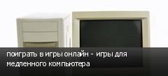 поиграть в игры онлайн - игры для медленного компьютера