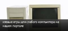 клевые игры для слабого компьютера на нашем портале