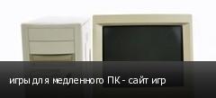 игры для медленного ПК - сайт игр