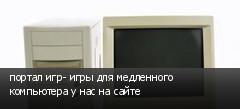 портал игр- игры для медленного компьютера у нас на сайте