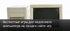 бесплатные игры для медленного компьютера на лучшем сайте игр