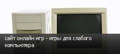 сайт онлайн игр - игры для слабого компьютера