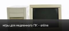 игры для медленного ПК - online