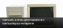 поиграть в игры для медленного компьютера в интернете