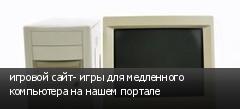 игровой сайт- игры для медленного компьютера на нашем портале