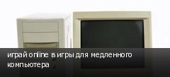 играй online в игры для медленного компьютера