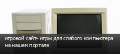 игровой сайт- игры для слабого компьютера на нашем портале