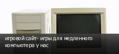 игровой сайт- игры для медленного компьютера у нас