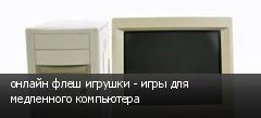 онлайн флеш игрушки - игры для медленного компьютера