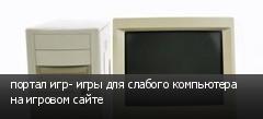 портал игр- игры для слабого компьютера на игровом сайте