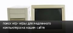 поиск игр- игры для медленного компьютера на нашем сайте