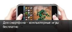 Для смартфона - компьютерные игры бесплатно