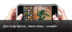 Для смартфона , мини игры - онлайн