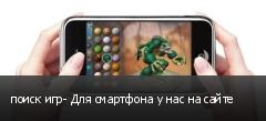 поиск игр- Для смартфона у нас на сайте