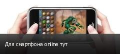 Для смартфона online тут