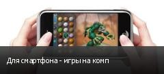 Для смартфона - игры на комп