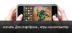 скачать Для смартфона , игры на компьютер
