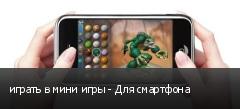 играть в мини игры - Для смартфона
