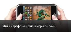 Для смартфона - флеш игры онлайн