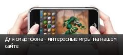 Для смартфона - интересные игры на нашем сайте