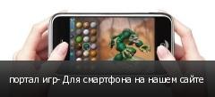 портал игр- Для смартфона на нашем сайте