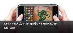 поиск игр- Для смартфона на нашем портале