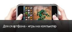 Для смартфона - игры на компьютер