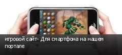 игровой сайт- Для смартфона на нашем портале