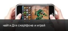найти Для смартфона и играй