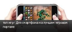 топ игр- Для смартфона на лучшем игровом портале