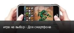 игра на выбор - Для смартфона