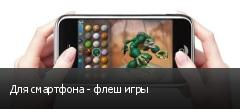 Для смартфона - флеш игры