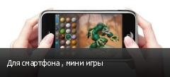 Для смартфона , мини игры