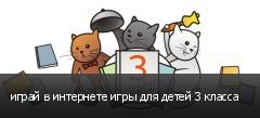 играй в интернете игры для детей 3 класса