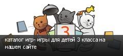 каталог игр- игры для детей 3 класса на нашем сайте