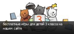 бесплатные игры для детей 3 класса на нашем сайте