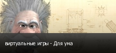 виртуальные игры - Для ума